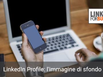 Come impostare una buona ed efficace immagine di sfondo sul proprio profilo LinkedIn